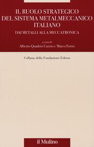 Libro Il ruolo strategico del sistema metalmeccanico italiano. Dai metalli alla meccatronica