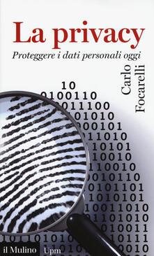 La privacy. Proteggere i dati personali oggi - Carlo Focarelli - copertina
