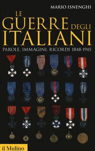 Libro Le guerre degli italiani. Parole, immagini, ricordi 1848-1945 Mario Isnenghi