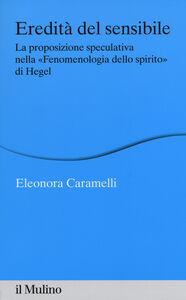 Foto Cover di Eredità del sensibile. La proposizione speculativa nella «Fenomenologia dello spirito» di Hegel, Libro di Eleonora Caramelli, edito da Il Mulino