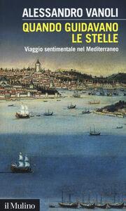 Libro Quando guidavano le stelle. Viaggio sentimentale nel Mediterraneo Alessandro Vanoli
