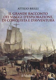 Il grande racconto dei viaggi d'esplorazione, di conquista e d'avventura. Ediz. illustrata - Attilio Brilli - copertina