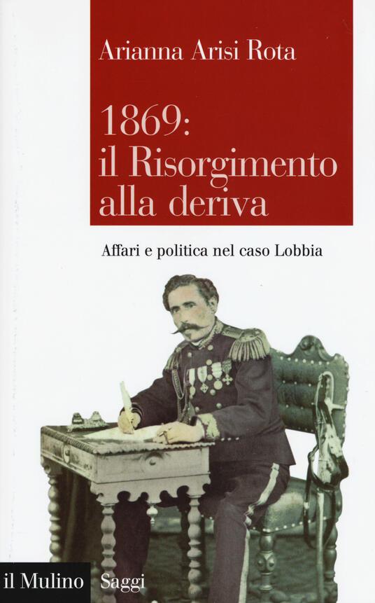 1869: il Risorgimento alla deriva. Affari e politica nel caso Lobbia -  Arianna Arisi Rota - copertina
