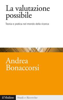 La valutazione possibile. Teoria e pratica nel mondo della ricerca - Andrea Bonaccorsi - copertina