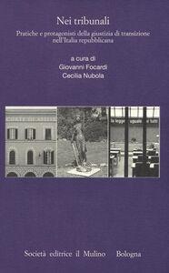 Libro Nei tribunali. Pratiche e protagonisti della giustizia di transizione nell'Italia repubblicana