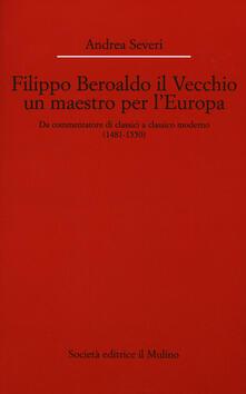 Filippo Beroaldo il Vecchio, un maestro per l'Europa. Da commentatore di classici a classico moderno (1481-1550) - Andrea Severi - copertina