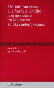 Foto Cover di I Monti frumentari e le forme di credito non monetarie tra Medioevo ed età contemporanea, Libro di  edito da Il Mulino