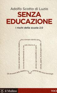 Foto Cover di Senza educazione. I rischi della scuola 2.0, Libro di Adolfo Scotto di Luzio, edito da Il Mulino