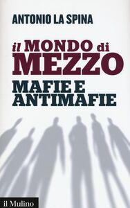 Libro Il mondo di mezzo. Mafie e antimafie Antonio La Spina