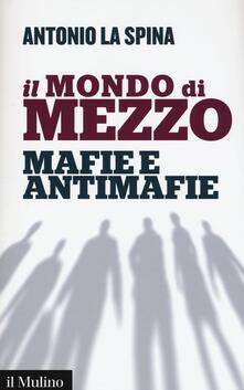 Il mondo di mezzo. Mafie e antimafie - Antonio La Spina - copertina