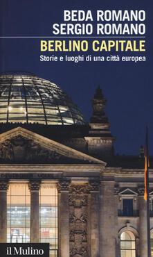 Berlino capitale. Storie e luoghi di una città europea - Beda Romano,Sergio Romano - copertina