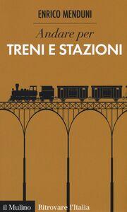 Foto Cover di Andare per treni e stazioni, Libro di Enrico Menduni, edito da Il Mulino