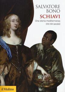 Libro Schiavi. Una storia mediterranea (XVI-XIX secolo) Salvatore Bono