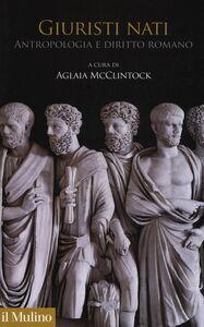 Foto Cover di Giuristi nati. Antropologia e diritto romano, Libro di  edito da Il Mulino