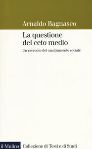 Foto Cover di La questione del ceto medio. Un racconto del cambiamento sociale, Libro di Arnaldo Bagnasco, edito da Il Mulino