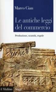 Libro Le antiche leggi del commercio. Produzione, scambi, regole  Marco Cian