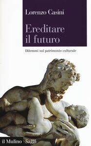 Libro Ereditare il futuro. Dilemmi sul patrimonio culturale Lorenzo Casini