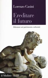 Ereditare il futuro. Dilemmi sul patrimonio culturale