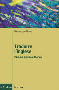 Libro Tradurre l'inglese. Manuale pratico e teorico Massimiliano Morini