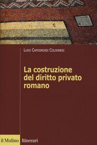 Foto Cover di La costruzione del diritto privato romano, Libro di Luigi Capogrossi Colognesi, edito da Il Mulino