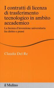 Libro I contratti di licenza di trasferimento tecnologico in ambito accademico. La licenza d'invenzione universitaria fra diritto e prassi Claudia Del Re