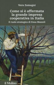 Libro Come si è affermata la grande impresa cooperativa in Italia. Il ruolo strategico di Enea Mazzoli Vera Zamagni