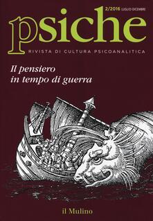 Camfeed.it Psiche. Rivista di cultura psicoanalitica (2016). Vol. 2: pensiero in tempo di guerra, Il. Image