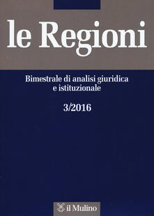 Le regioni. Bimestrale di analisi giuridica e istituzionale (2016). Vol. 3 - copertina