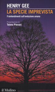 Foto Cover di La specie imprevista. Fraintendimenti sull'evoluzione umana, Libro di Henry Gee, edito da Il Mulino