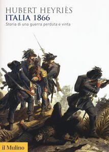 Foto Cover di Italia 1866. Storia di una guerra perduta e vinta, Libro di Hubert Heyriès, edito da Il Mulino