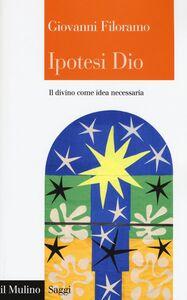 Libro Ipotesi Dio. Il divino come idea necessaria Giovanni Filoramo