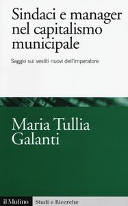 Libro Sindaci e manager nel capitalismo municipale. Saggi sui vestiti nuovi dell'imperatore M. Tullia Galanti