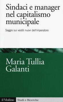 Sindaci e manager nel capitalismo municipale. Saggi sui vestiti nuovi dell'imperatore - M. Tullia Galanti - copertina