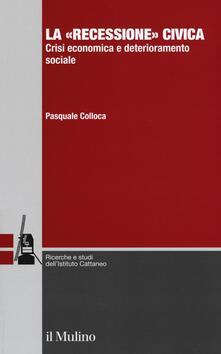 La «recessione» civica. Crisi economica e deterioramento sociale - Pasquale Colloca - copertina