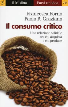 Il consumo critico. Una relazione solidale tra chi acquista e chi produce - Francesca Forno,Paolo Graziano - copertina