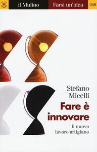 Foto Cover di Fare è innovare. Il nuovo lavoro artigiano, Libro di Stefano Micelli, edito da Il Mulino