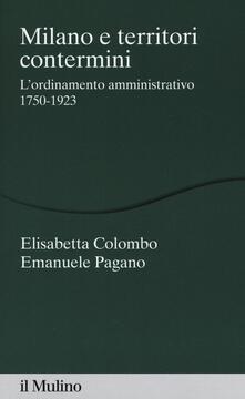 Milano e territori contermini. L'ordinamento amministrativo 1750-1923 - Elisabetta Colombo,Emanuele Pagano - copertina
