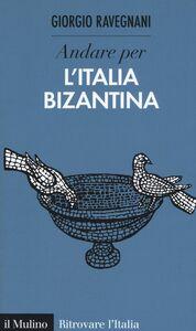 Foto Cover di Andare per l'Italia bizantina, Libro di Giorgio Ravegnani, edito da Il Mulino