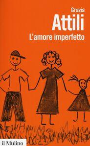 Libro L' amore imperfetto. Perché i genitori non sono sempre come li vorremmo Grazia Attili