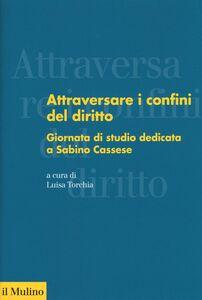Libro Attraversare i confini del diritto. Giornata di studio dedicata a Sabino Cassese
