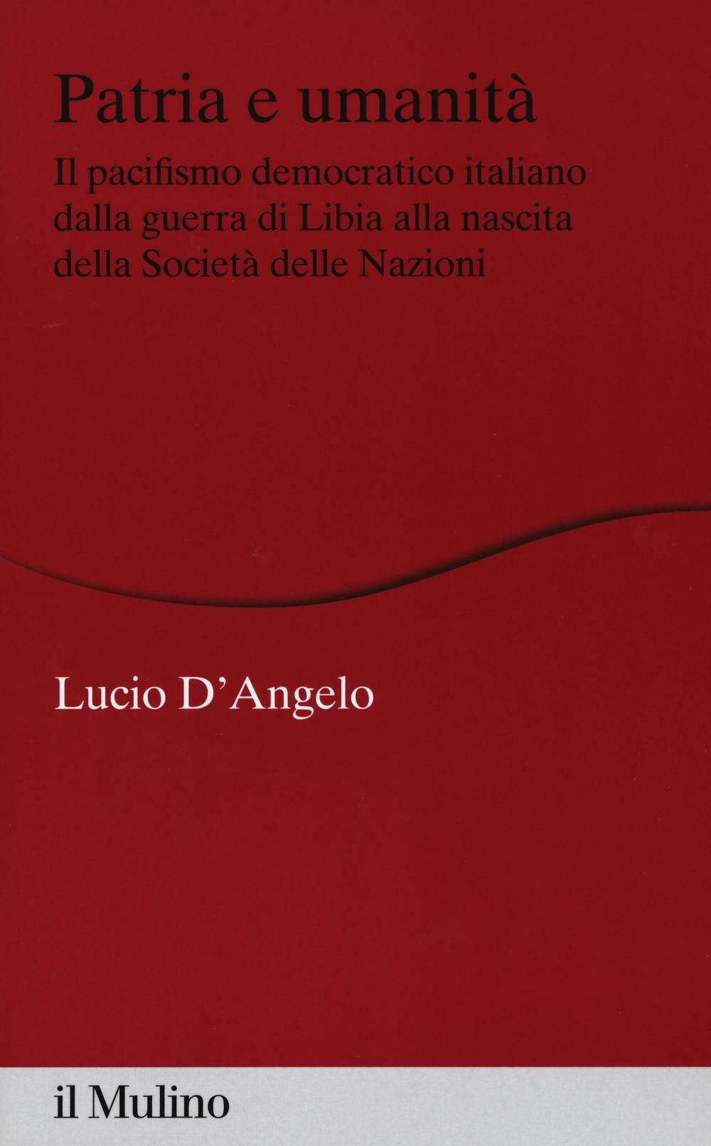 Patria e umanità. Il pacifismo democratico italiano dalla guerra di Libia alla nascita della Società delle Nazioni