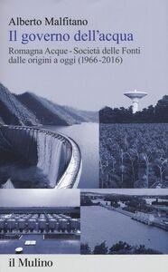 Foto Cover di Il governo dell'acqua. Romagna Acque-Società delle Fonti dalle origini a oggi (1966-2016), Libro di Alberto Malfitano, edito da Il Mulino