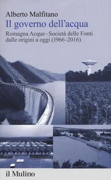 Il governo dell'acqua. Romagna Acque-Società delle Fonti dalle origini a oggi (1966-2016) - Alberto Malfitano - copertina