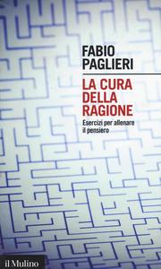 Libro La cura della ragione. Esercizi per allenare il pensiero Fabio Paglieri