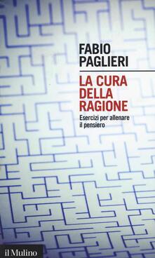 La cura della ragione. Esercizi per allenare il pensiero - Fabio Paglieri - copertina