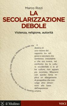 La secolarizzazione debole. Violenza, religione, autorità - Marco Rizzi - copertina