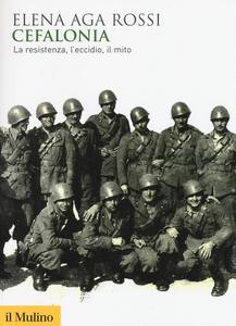 Libro Cefalonia. La resistenza, l'eccidio, il mito Elena Aga Rossi