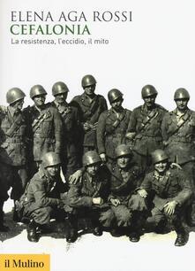 Cefalonia. La resistenza, l'eccidio, il mito - Elena Aga Rossi - copertina