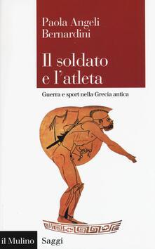 Il soldato e l'atleta. Guerra e sport nella Grecia antica - Paola Angeli Bernardini - copertina