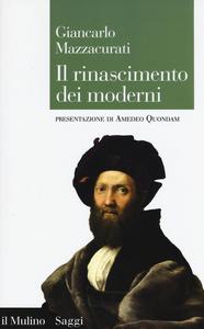 Libro Il rinascimento dei moderni. La crisi culturale del XVI secolo e la negazione delle origini Giancarlo Mazzacurati